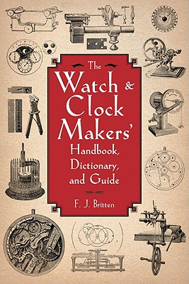 The Watch & Clock Makers' Handbook, Dictionary, and Guide By Britten, F. J.